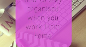 how to stay organised when you work from home